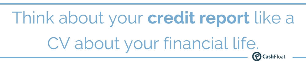 Think about your credit report like a  CV about your financial life.  - Cashfloat