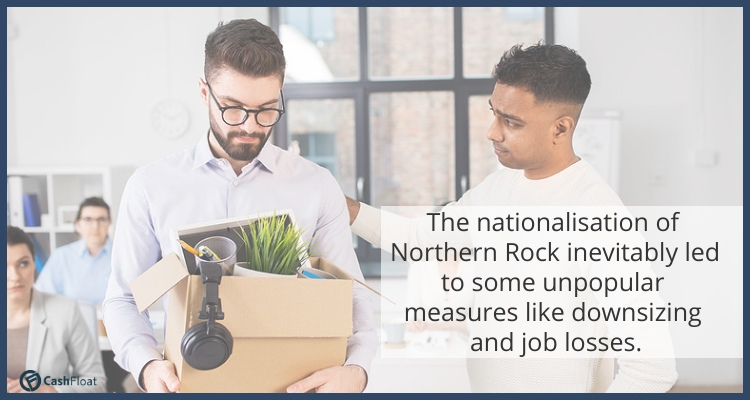 The nationalisation of Northern Rock inevitably led to some unpopular measures like downsizing and job losses. - Cashfloat