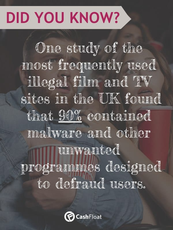One study of the most frequently used illegal film and TV sites in the UK found that 90% contained malware and other unwanted programs designed to defraud users!