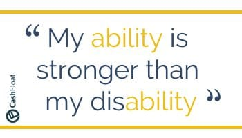My ability is stronger than my disability. - Cashfloat, loans for the disabled.